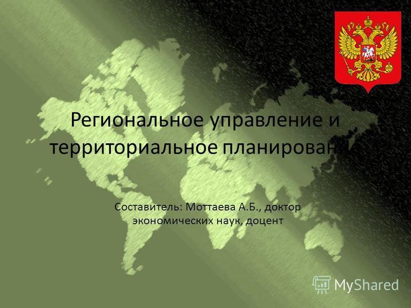 Региональное управление и территориальное планирование Составитель: Моттаева А.Б., доктор экономических наук, доцент