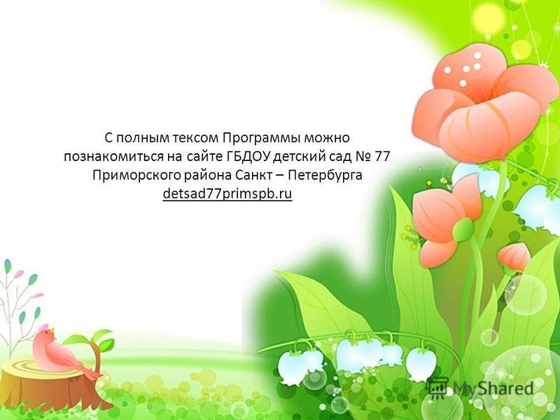 С полным тексом Программы можно познакомиться на сайте ГБДОУ детский сад 77 Приморского района Санкт – Петербурга detsad77primspb.ru