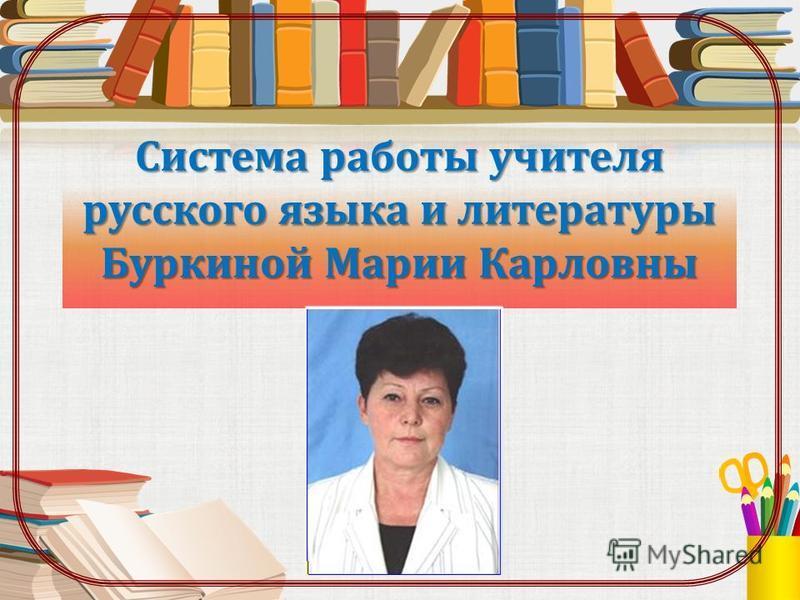 Система работы учителя русского языка и литературы Буркиной Марии Карловны