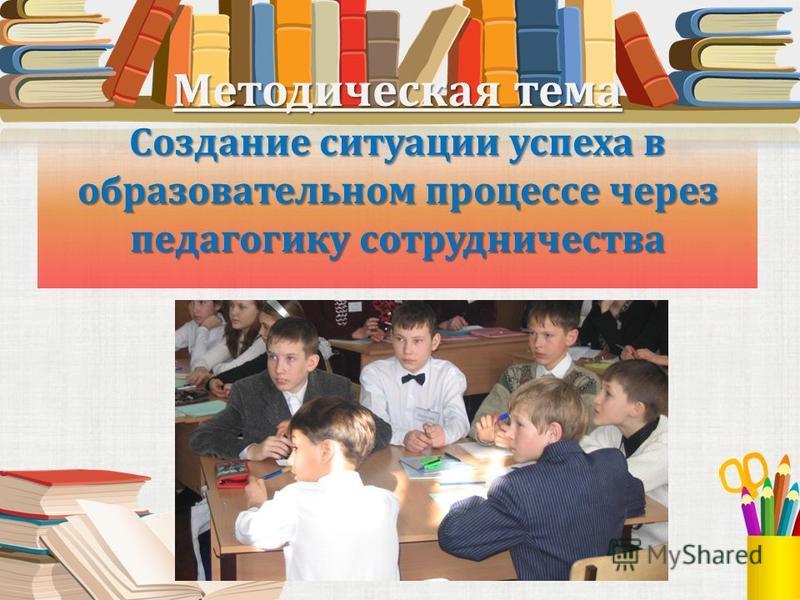Методическая тема Создание ситуации успеха в образовательном процессе через педагогику сотрудничества