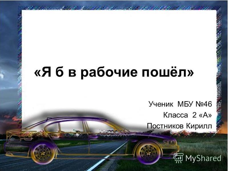 «Я б в рабочие пошёл» Ученик МБУ 46 Класса 2 «А» Постников Кирилл