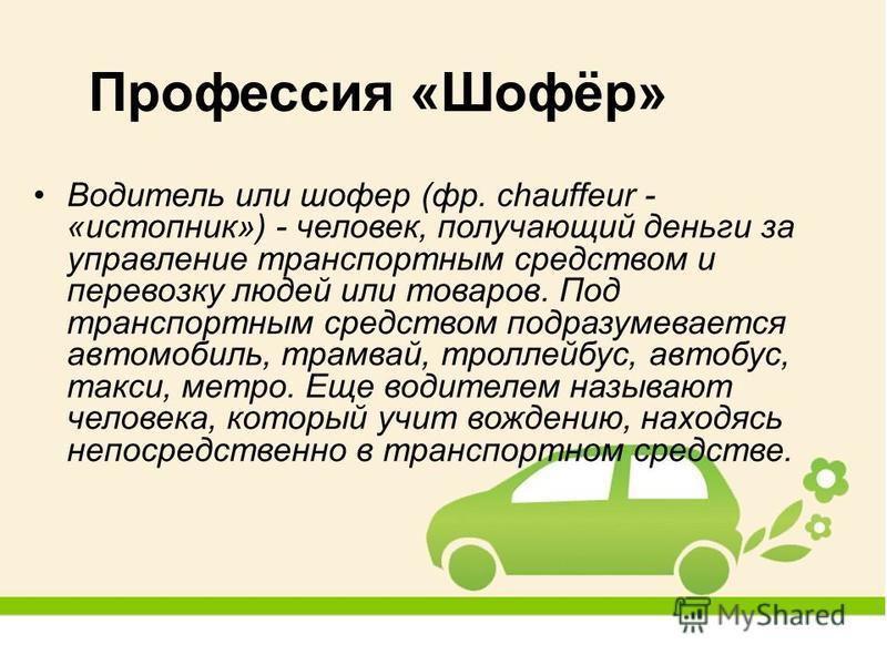 Водитель или шофер (фр. chauffeur - «истопник») - человек, получающий деньги за управление транспортным средством и перевозку людей или товаров. Под транспортным средством подразумевается автомобиль, трамвай, троллейбус, автобус, такси, метро. Еще во