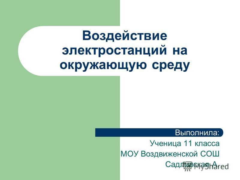 Воздействие электростанций на окружающую среду Выполнила: Ученица 11 класса МОУ Воздвиженской СОШ Садливская А.