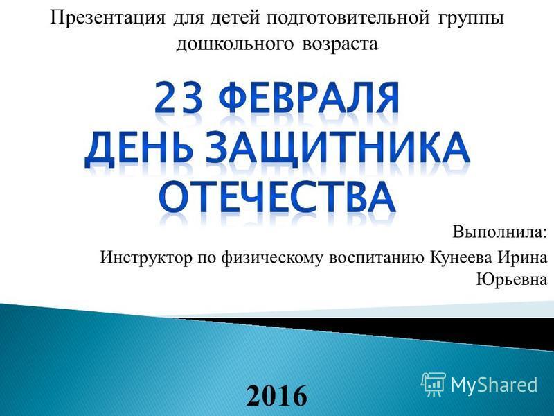 Выполнила: Инструктор по физическому воспитанию Кунеева Ирина Юрьевна 2016 Презентация для детей подготовительной группы дошкольного возраста