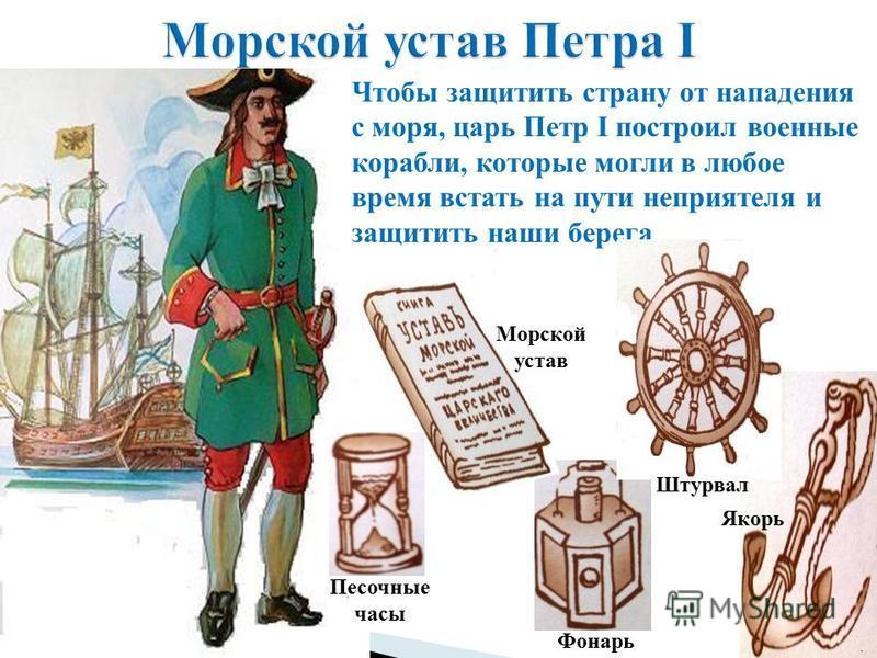 Чтобы защитить страну от нападения с моря, царь Петр I построил военные корабли, которые могли в любое время встать на пути неприятеля и защитить наши берега Якорь Фонарь Штурвал Морской устав Песочные часы