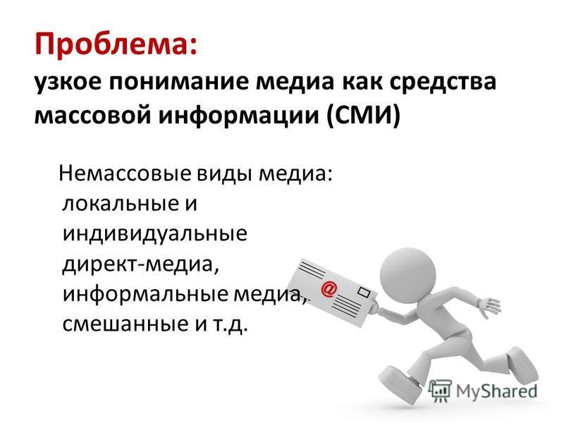 Проблема: узкое понимание медиа как средства массовой информации (СМИ) Немассовые виды медиа: локальные и индивидуальные директ-медиа, информальные медиа, смешанные и т.д.