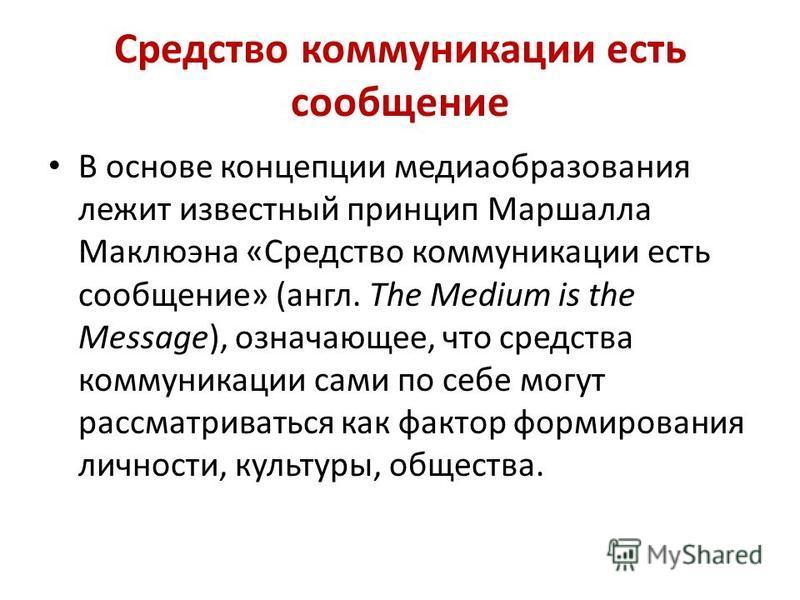 Средство коммуникации есть сообщение В основе концепции медиаобразования лежит известный принцип Маршалла Маклюэна «Средство коммуникации есть сообщение» (англ. The Medium is the Message), означающее, что средства коммуникации сами по себе могут расс