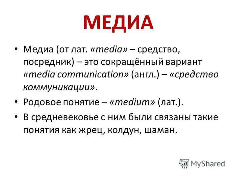 МЕДИА Медиа (от лат. «media» – средство, посредник) – это сокращённый вариант «media communication» (англ.) – «средство коммуникации». Родовое понятие – «medium» (лат.). В средневековье с ним были связаны такие понятия как жрец, колдун, шаман.