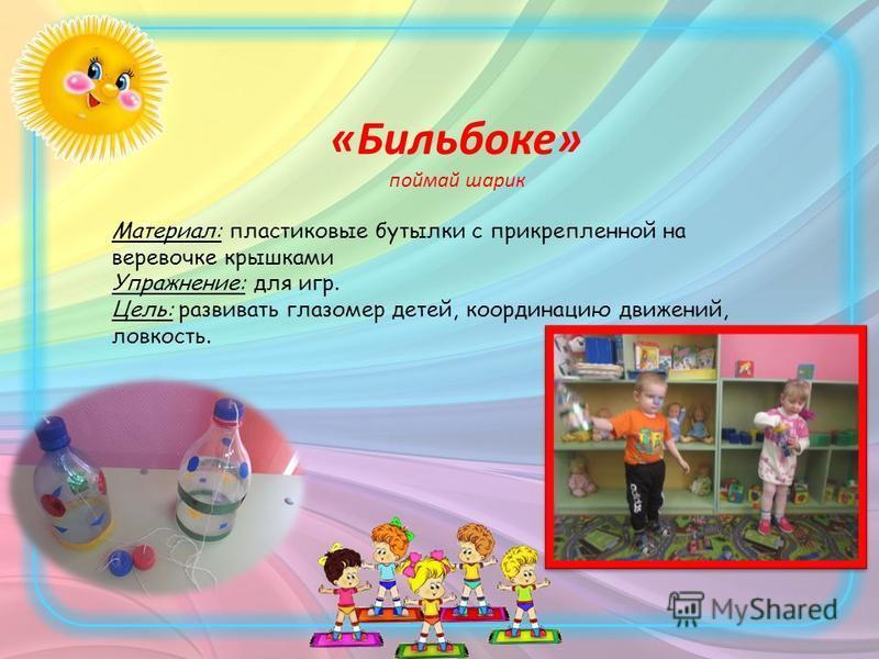 «Бильбоке» поймай шарик Материал: пластиковые бутылки с прикрепленной на веревочке крышками Упражнение: для игр. Цель: развивать глазомер детей, координацию движений, ловкость.