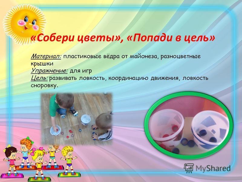 «Собери цветы», «Попади в цель» Материал: пластиковые вёдра от майонеза, разноцветные крышки Упражнение: для игр Цель: развивать ловкость, координацию движения, ловкость сноровку.
