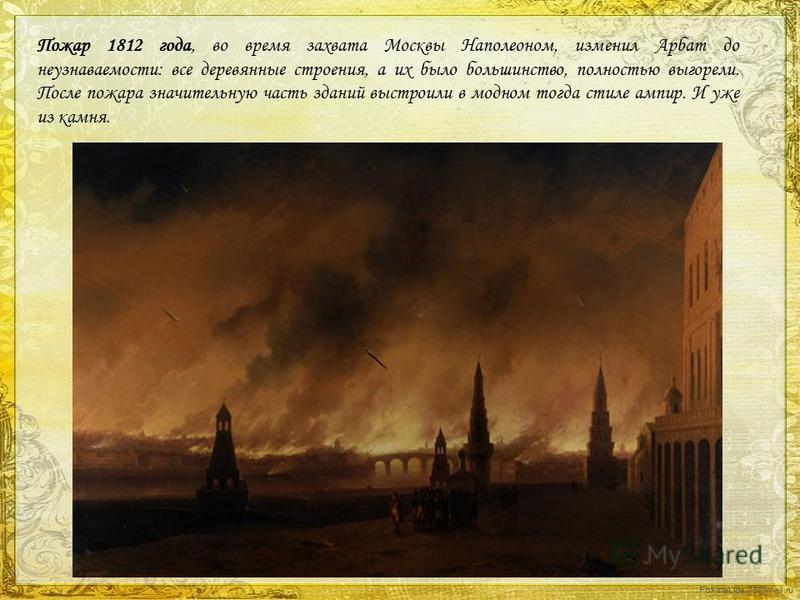 FokinaLida.75@mail.ru Пожар 1812 года, во время захвата Москвы Наполеоном, изменил Арбат до неузнаваемости: все деревянные строения, а их было большинство, полностью выгорели. После пожара значительную часть зданий выстроили в модном тогда стиле ампи