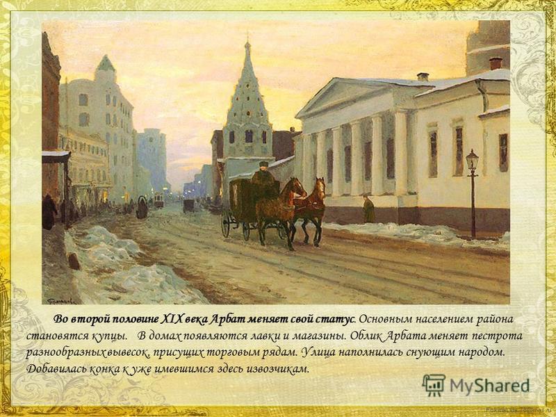 FokinaLida.75@mail.ru Во второй половине XIX века Арбат меняет свой статус. Основным населением района становятся купцы.В домах появляются лавки и магазины. Облик Арбата меняет пестрота разнообразных вывесок, присущих торговым рядам. Улица наполнилас