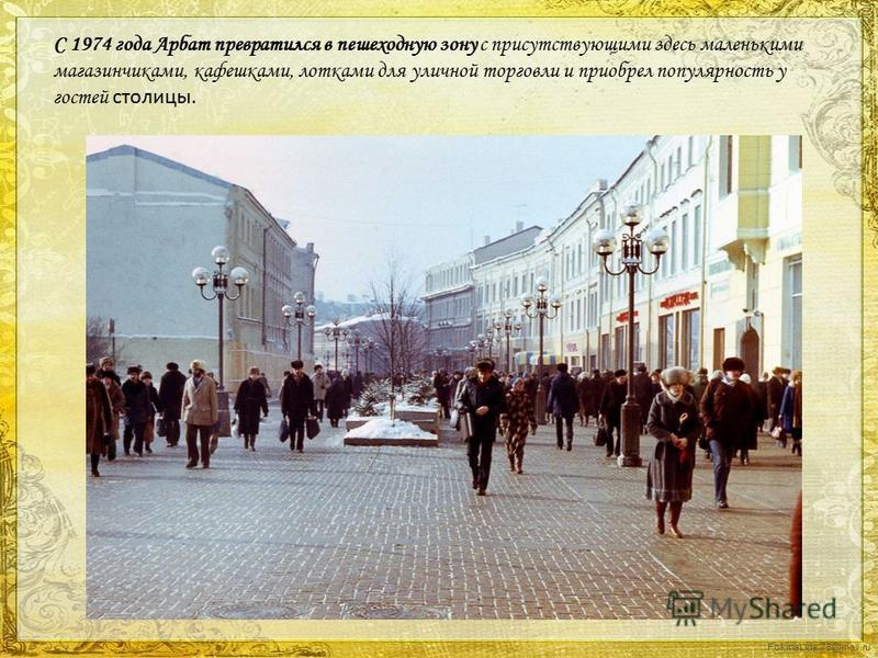 FokinaLida.75@mail.ru С 1974 года Арбат превратился в пешеходную зону с присутствующими здесь маленькими магазинчиками, камешками, лотками для уличной торговли и приобрел популярность у гостей столицы.