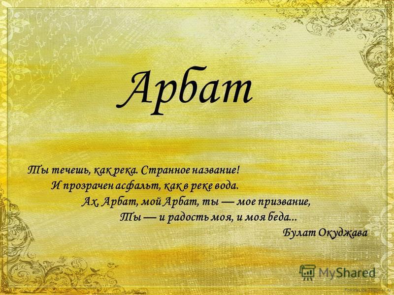 FokinaLida.75@mail.ru Арбат Ты течешь, как река. Странное название! И прозрачен асфальт, как в реке вода. Ах, Арбат, мой Арбат, ты мое призвание, Ты и радость моя, и моя беда... Булат Окуджава