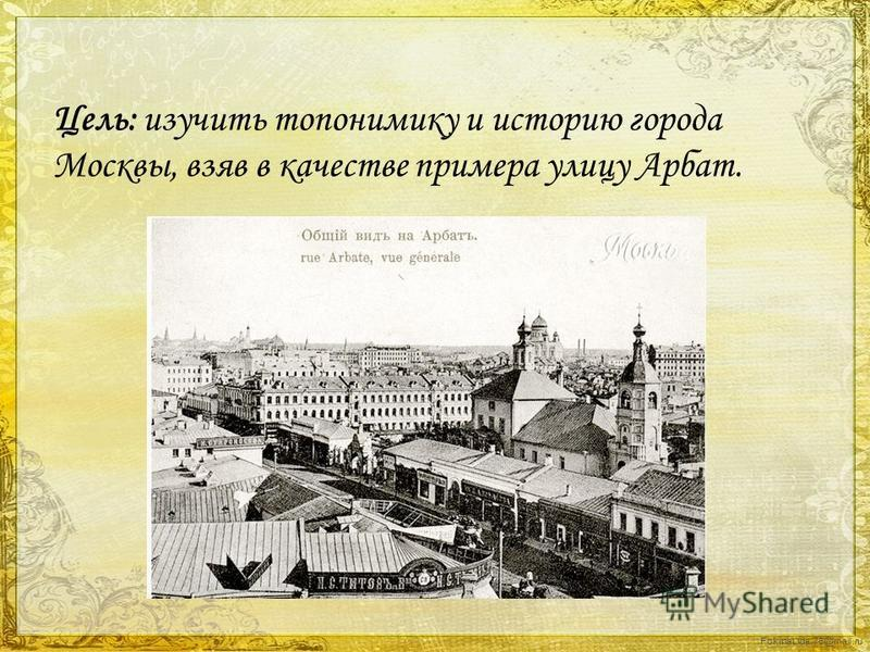 FokinaLida.75@mail.ru Цель: изучить топонимику и историю города Москвы, взяв в качестве примера улицу Арбат.