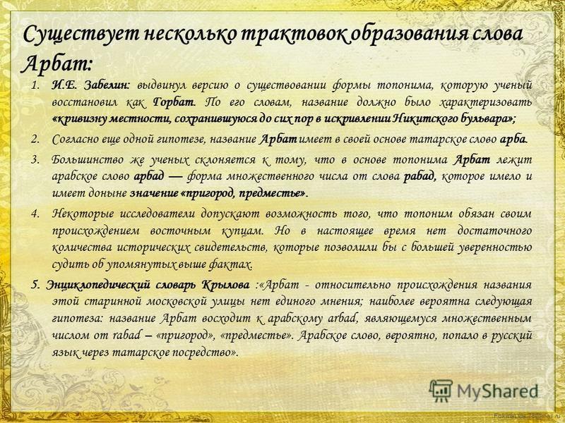 FokinaLida.75@mail.ru Существует несколько трактовок образования слова Арбат: 1. И.Е. Забелин: выдвинул версию о существовании формы топонима, которую ученый восстановил как Горбат. По его словам, название должно было характеризовать «кривизну местно