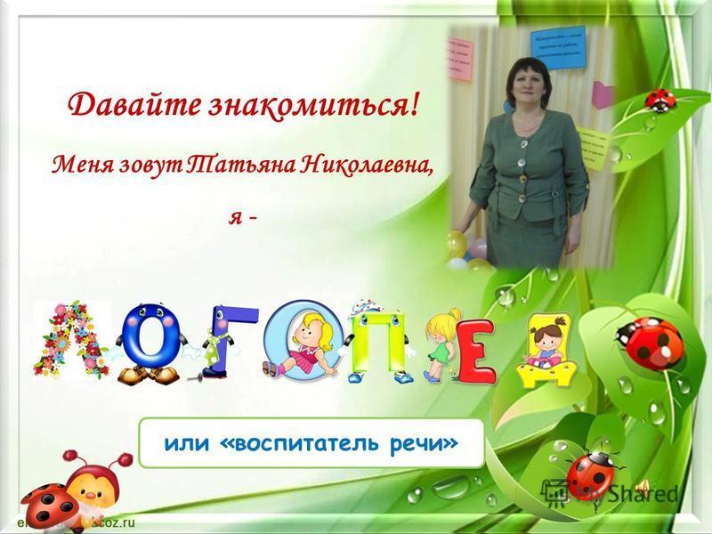 Давайте знакомиться! Меня зовут Татьяна Николаевна, я - или «воспитатель речи»