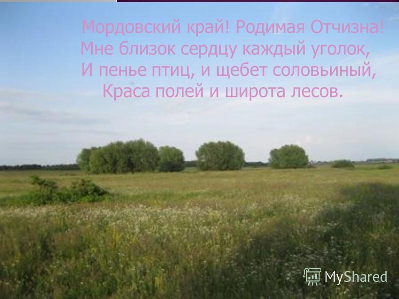 Мордовский край! Родимая Отчизна! Мне близок сердцу каждый уголок, И пенье птиц, и щебет соловьиный, Краса полей и широта лесов.