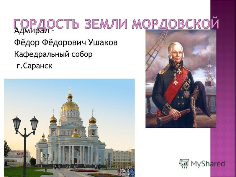 Адмирал – Фёдор Фёдорович Ушаков Кафедральный собор г.Саранск