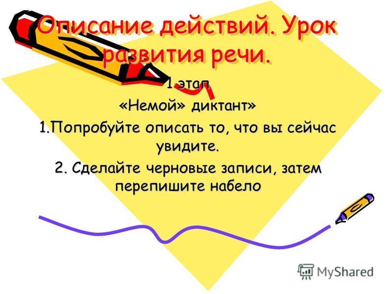 Описание действий. Урок развития речи. 1 этап «Немой» диктант» 1. Попробуйте описать то, что вы сейчас увидите. 2. Сделайте черновые записи, затем перепишите набело