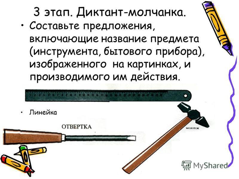 3 этап. Диктант-молчанка. Составьте предложения, включающие название предмета (инструмента, бытового прибора), изображенного на картинках, и производимого им действия. Линейка