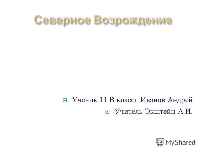 Ученик 11 В класса Иванов Андрей Учитель Экштейн А. И.