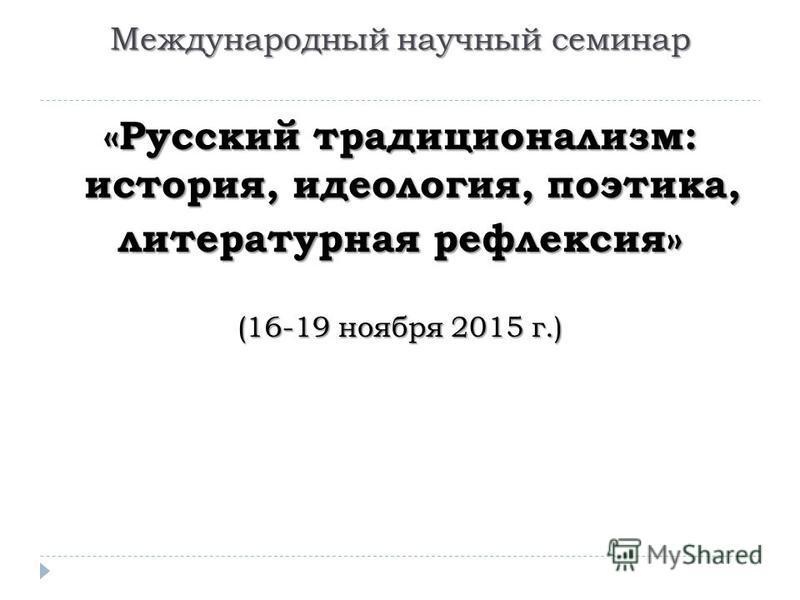 Международный научный семинар «Русский традиционализм: история, идеология, поэтика, литературная рефлексия» (16-19 ноября 2015 г.)