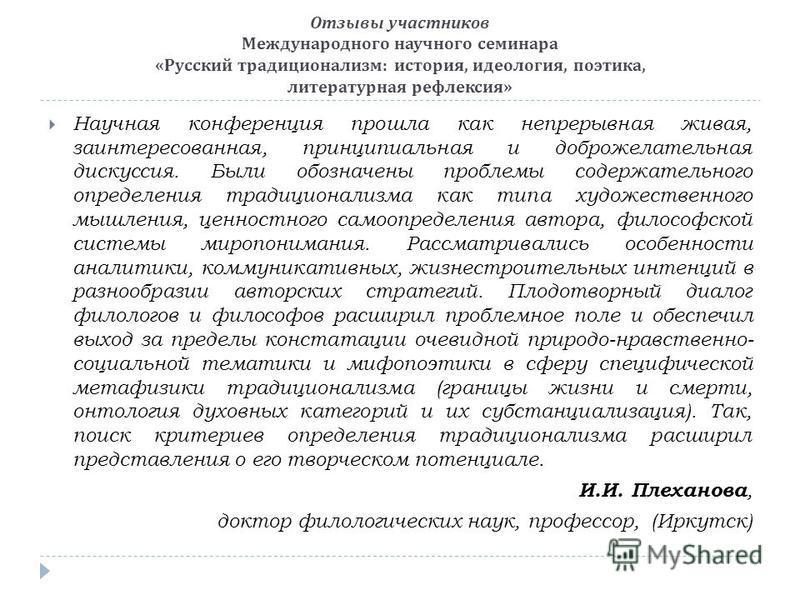 Отзывы участников Международного научного семинара « Русский традиционализм : история, идеология, поэтика, литературная рефлексия » Научная конференция прошла как непрерывная живая, заинтересованная, принципиальная и доброжелательная дискуссия. Были
