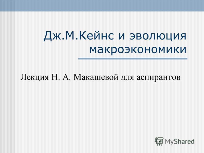 Дж.М.Кейнс и эволюция макроэкономики Лекция Н. А. Макашевой для аспирантов