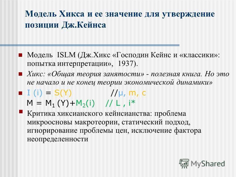Модель Хикса и ее значение для утверждение позиции Дж.Кейнса Модель ISLM (Дж.Хикс «Господин Кейнс и «классики»: попытка интерпретации», 1937). Хикс: «Общая теория занятости» - полезная книга. Но это не начало и не конец теории экономической динамики»