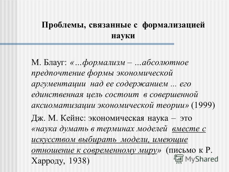 Проблемы, связанные с формализацией науки М. Блауг: «…формализм – …абсолютное предпочтение формы экономической аргументации над ее содержанием... его единственная цель состоит в совершенной аксиоматизации экономической теории» (1999) Дж. М. Кейнс: эк