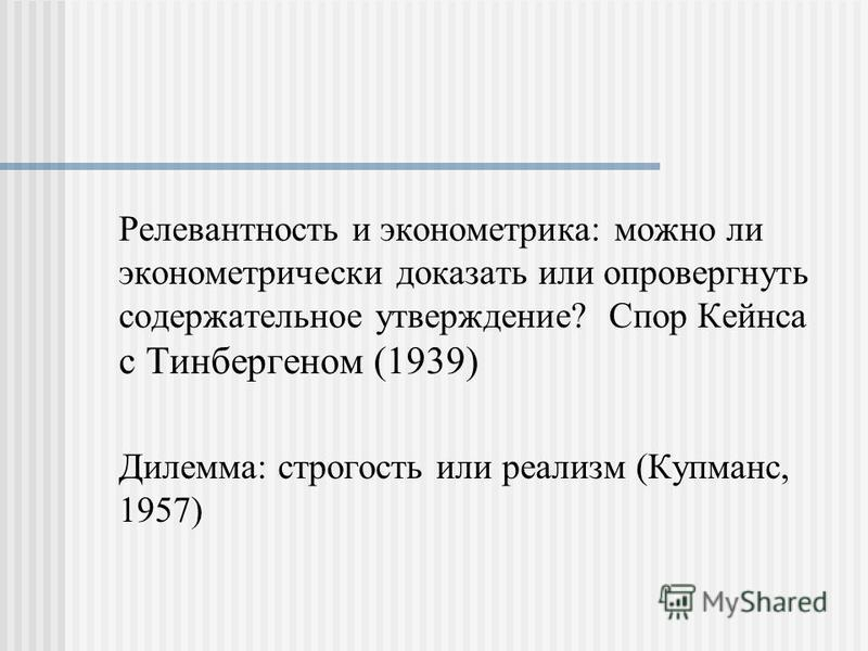 Релевантность и эконометрика: можно ли эконометрический доказать или опровергнуть содержательное утверждение? Спор Кейнса с Тинбергеном (1939) Дилемма: строгость или реализм (Купманс, 1957)