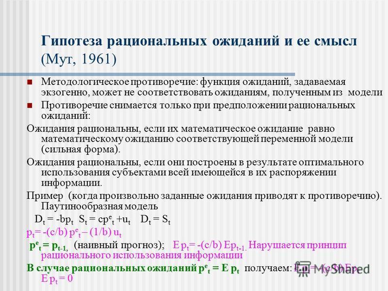 Гипотеза рациональных ожиданий и ее смысл (Мут, 1961) Методологическое противоречие: функция ожиданий, задаваемая экзогенно, может не соответствовать ожиданиям, полученным из модели Противоречие снимается только при предположении рациональных ожидани