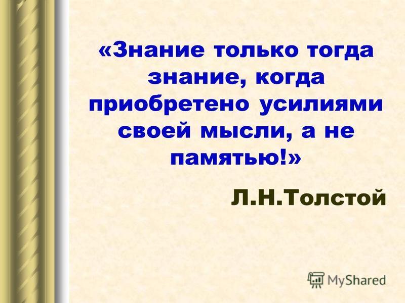 «Знание только тогда знание, когда приобретено усилиями своей мысли, а не памятью!» Л.Н.Толстой