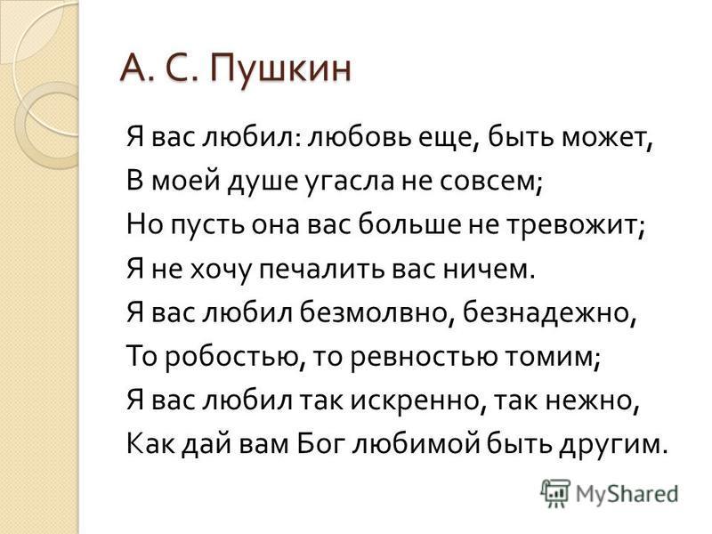 А. С. Пушкин Я вас любил : любовь еще, быть может, В моей душе угасла не совсем ; Но пусть она вас больше не тревожит ; Я не хочу печалить вас ничем. Я вас любил безмолвно, безнадежно, То робостью, то ревностью томим ; Я вас любил так искренно, так н