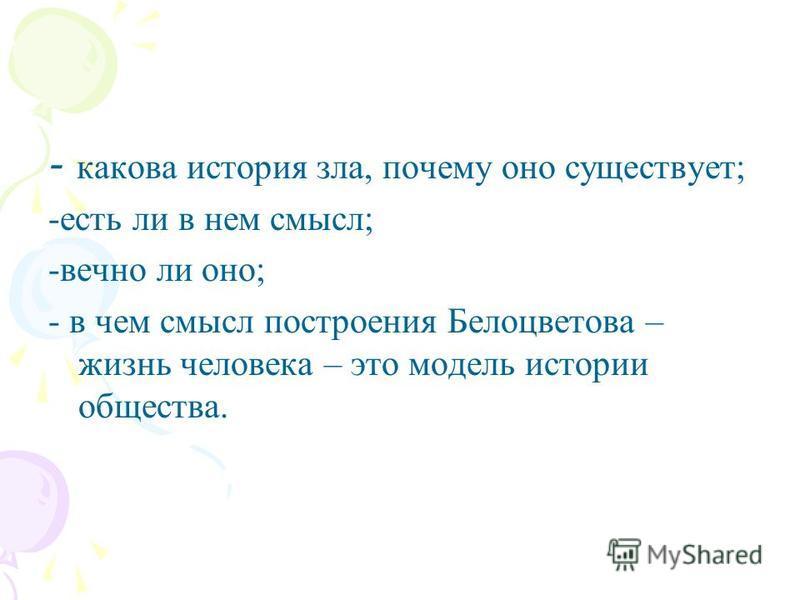 - какова история зла, почему оно существует; -есть ли в нем смысл; -вечно ли оно; - в чем смысл построения Белоцветова – жизнь человека – это модель истории общества.