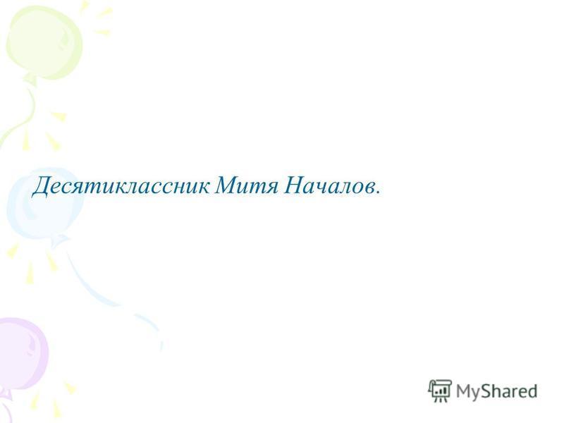 Десятиклассник Митя Началов.