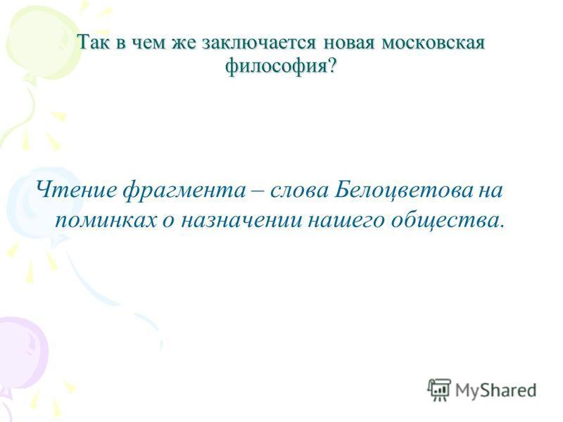 Так в чем же заключается новая московская философия? Чтение фрагмента – слова Белоцветова на поминках о назначении нашего общества.