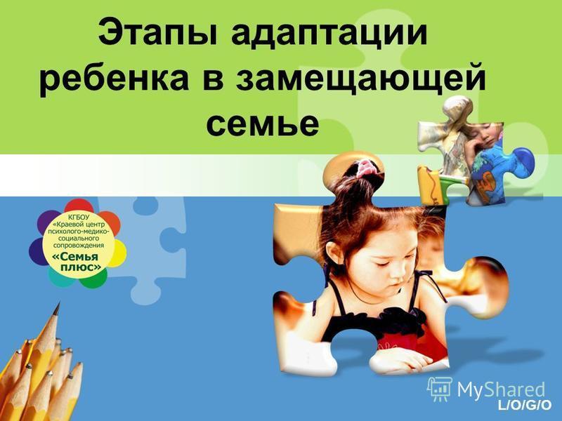 L/O/G/O Этапы адаптации ребенка в замещающей семье