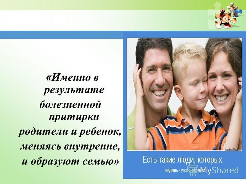 www.themegallery.com « Именно в результате болезненной притирки родители и ребенок, меняясь внутренне, и образуют семью»