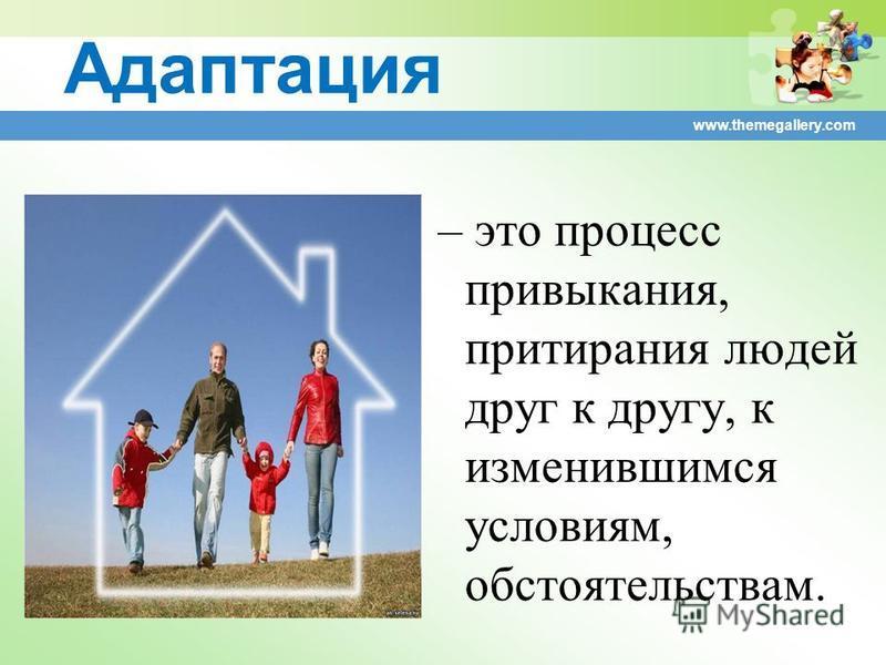 www.themegallery.com Адаптация – это процесс привыкания, притирания людей друг к другу, к изменившимся условиям, обстоятельствам.