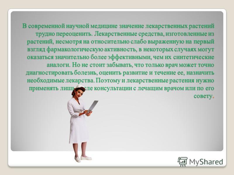 В современной научной медицине значение лекарственных растений трудно переоценить. Лекарственные средства, изготовленные из растений, несмотря на относительно слабо выраженную на первый взгляд фармакологическую активность, в некоторых случаях могут о