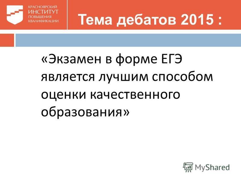 Тема дебатов 2015 : « Экзамен в форме ЕГЭ является лучшим способом оценки качественного образования »
