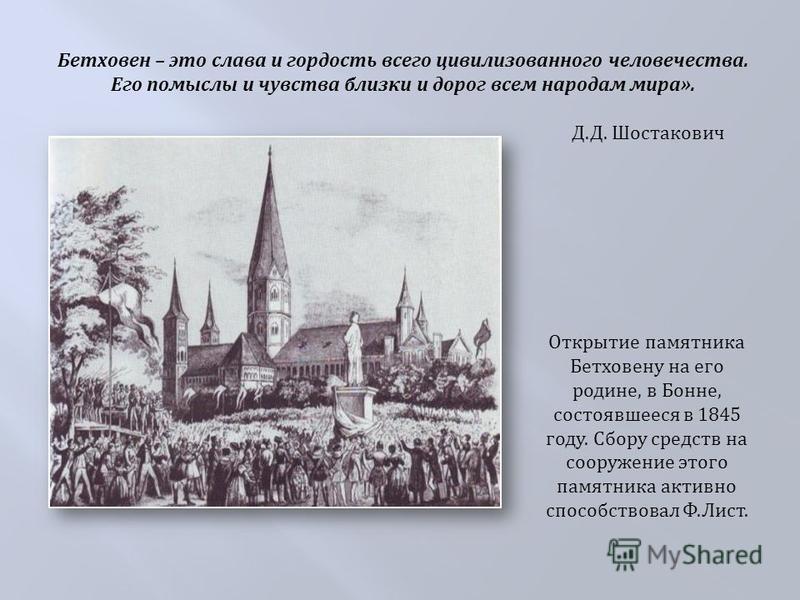Открытие памятника Бетховену на его родине, в Бонне, состоявшееся в 1845 году. Сбору средств на сооружение этого памятника активно способствовал Ф. Лист. Бетховен – это слава и гордость всего цивилизованного человечества. Его помыслы и чувства близки