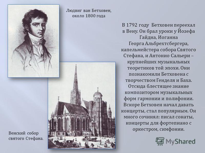Людвиг ван Бетховен, около 1800 года В 1792 году Бетховен переехал в Вену. Он брал уроки у Йозефа Гайдна, Иоганна Георга Альбрехтсбергера, капельмейстера собора Святого Стефана, и Антонио Сальери – крупнейших музыкальных теоретиков той эпохи. Они поз