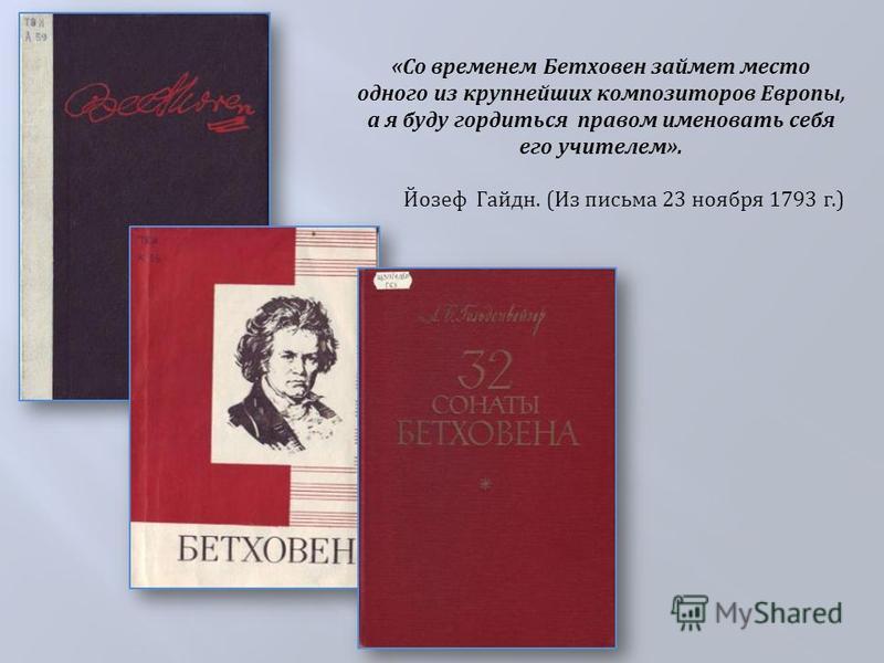 « Со временем Бетховен займет место одного из крупнейших композиторов Европы, а я буду гордиться правом именовать себя его учителем ». Йозеф Гайдн. ( Из письма 23 ноября 1793 г.)