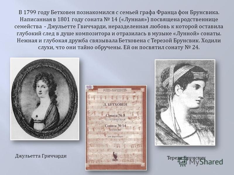 В 1799 году Бетховен познакомился с семьей графа Франца фон Брунсвика. Написанная в 1801 году соната 14 (« Лунная ») посвящена родственнице семейства - Джульетте Гвиччарди, неразделенная любовь к которой оставила глубокий след в душе композитора и от