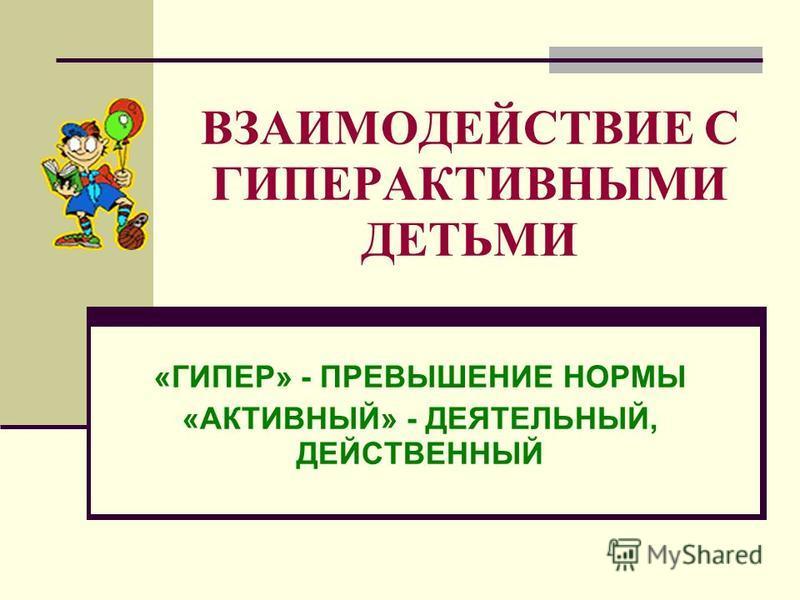 ВЗАИМОДЕЙСТВИЕ С ГИПЕРАКТИВНЫМИ ДЕТЬМИ «ГИПЕР» - ПРЕВЫШЕНИЕ НОРМЫ «АКТИВНЫЙ» - ДЕЯТЕЛЬНЫЙ, ДЕЙСТВЕННЫЙ