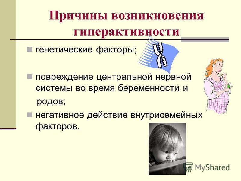 Причины возникновения гиперактивности генетические факторы; повреждение центральной нервной системы во время беременности и родов; негативное действие внутрисемейных факторов.