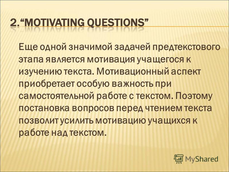 Еще одной значимой задачей предтекстового этапа является мотивация учащегося к изучению текста. Мотивационный аспект приобретает особую важность при самостоятельной работе с текстом. Поэтому постановка вопросов перед чтением текста позволит усилить м